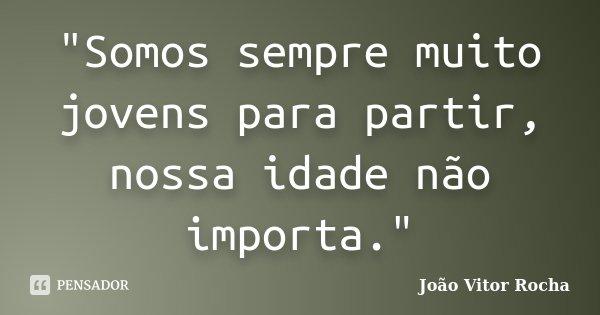 """""""Somos sempre muito jovens para partir, nossa idade não importa.""""... Frase de João Vitor Rocha."""