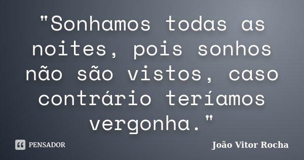 """""""Sonhamos todas as noites, pois sonhos não são vistos, caso contrário teríamos vergonha.""""... Frase de João Vitor Rocha."""