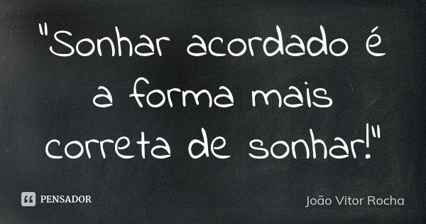 """""""Sonhar acordado é a forma mais correta de sonhar!""""... Frase de João Vitor Rocha."""