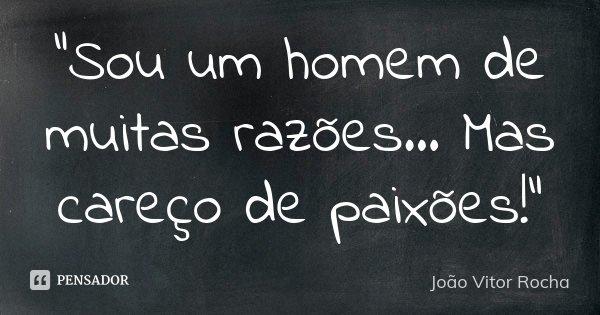 """""""Sou um homem de muitas razões... Mas careço de paixões!""""... Frase de João Vitor Rocha."""