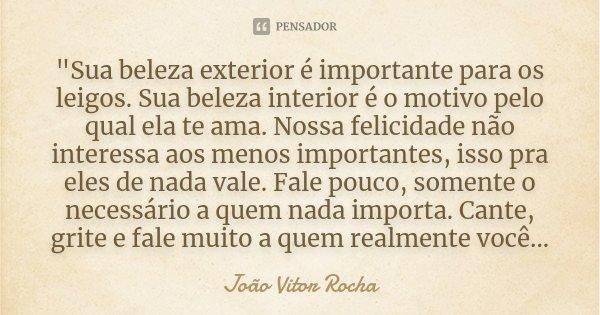 """""""Sua beleza exterior é importante para os leigos. Sua beleza interior é o motivo pelo qual ela te ama. Nossa felicidade não interessa aos menos importantes... Frase de João Vitor Rocha."""