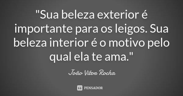"""""""Sua beleza exterior é importante para os leigos. Sua beleza interior é o motivo pelo qual ela te ama.""""... Frase de João Vitor Rocha."""
