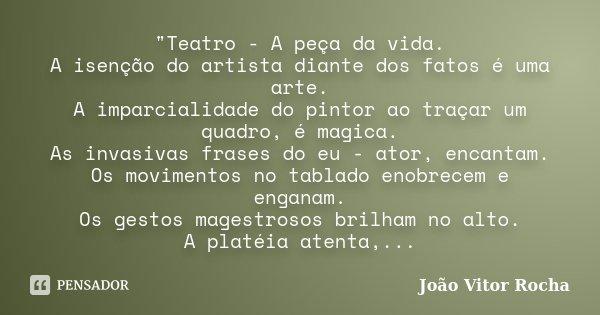 """""""Teatro - A peça da vida. A isenção do artista diante dos fatos é uma arte. A imparcialidade do pintor ao traçar um quadro, é magica. As invasivas frases d... Frase de João Vitor Rocha."""
