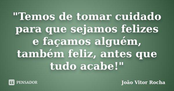 """""""Temos de tomar cuidado para que sejamos felizes e façamos alguém, também feliz, antes que tudo acabe!""""... Frase de João Vitor Rocha."""