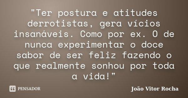 """""""Ter postura e atitudes derrotistas, gera vícios insanáveis. Como por ex. O de nunca experimentar o doce sabor de ser feliz fazendo o que realmente sonhou ... Frase de João Vitor Rocha."""