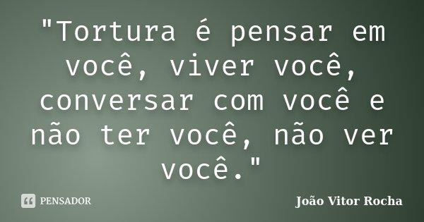 """""""Tortura é pensar em você, viver você, conversar com você e não ter você, não ver você.""""... Frase de João Vitor Rocha."""