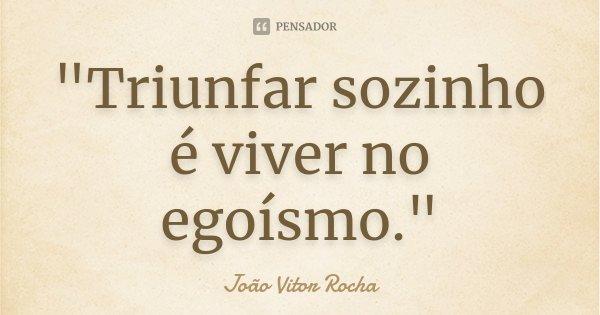 """""""Triunfar sozinho é viver no egoísmo.""""... Frase de João Vitor Rocha."""