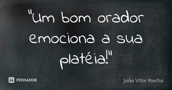"""""""Um bom orador emociona a sua platéia!""""... Frase de João Vitor Rocha."""