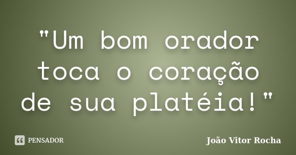 """""""Um bom orador toca o coração de sua platéia!""""... Frase de João Vitor Rocha."""