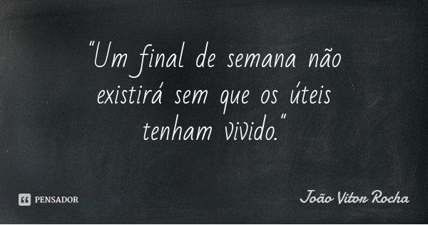 """""""Um final de semana não existirá sem que os úteis tenham vivido.""""... Frase de João Vitor Rocha."""