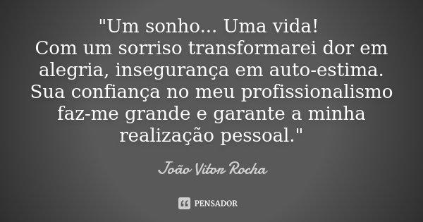 """""""Um sonho... Uma vida! Com um sorriso transformarei dor em alegria, insegurança em auto-estima. Sua confiança no meu profissionalismo faz-me grande e garan... Frase de João Vitor Rocha."""