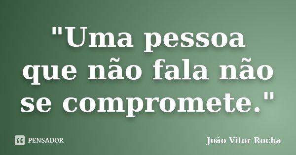 """""""Uma pessoa que não fala não se compromete.""""... Frase de João Vitor Rocha."""