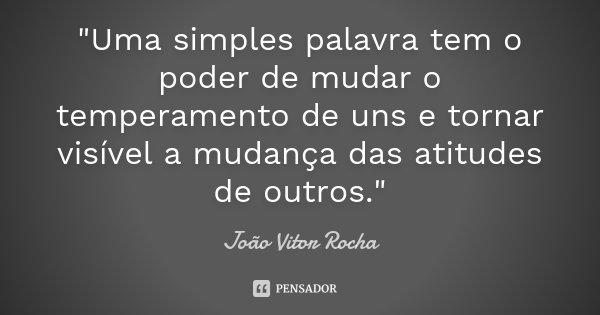 """""""Uma simples palavra tem o poder de mudar o temperamento de uns e tornar visível a mudança das atitudes de outros.""""... Frase de João Vitor Rocha."""
