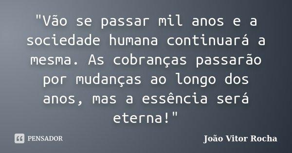 """""""Vão se passar mil anos e a sociedade humana continuará a mesma. As cobranças passarão por mudanças ao longo dos anos, mas a essência será eterna!""""... Frase de João Vitor Rocha."""