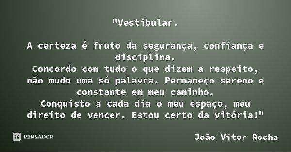 """""""Vestibular. A certeza é fruto da segurança, confiança e disciplina. Concordo com tudo o que dizem a respeito, não mudo uma só palavra. Permaneço sereno e ... Frase de João Vitor Rocha."""