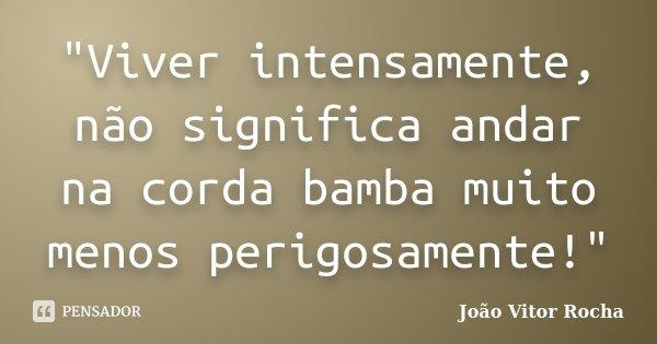 """""""Viver intensamente, não significa andar na corda bamba muito menos perigosamente!""""... Frase de João Vitor Rocha."""