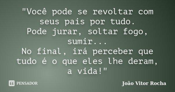 """""""Você pode se revoltar com seus pais por tudo. Pode jurar, soltar fogo, sumir... No final, irá perceber que tudo é o que eles lhe deram, a vida!""""... Frase de João Vitor Rocha."""