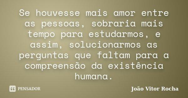 Se houvesse mais amor entre as pessoas, sobraria mais tempo para estudarmos, e assim, solucionarmos as perguntas que faltam para a compreensão da existência hum... Frase de João Vitor Rocha.