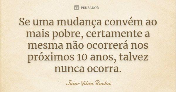 Se uma mudança convém ao mais pobre, certamente a mesma não ocorrerá nos próximos 10 anos, talvez nunca ocorra.... Frase de João Vitor Rocha.