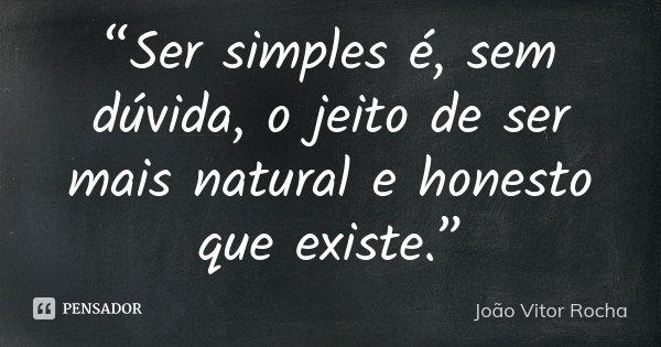 """""""Ser simples é, sem dúvida, o jeito de ser mais natural e honesto que existe.""""... Frase de João Vitor Rocha."""