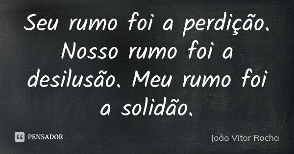 Seu rumo foi a perdição. Nosso rumo foi a desilusão. Meu rumo foi a solidão.... Frase de João Vitor Rocha.