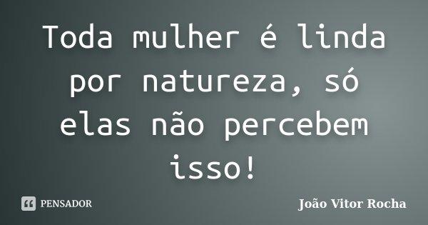 Toda mulher é linda por natureza, só elas não percebem isso!... Frase de João Vitor Rocha.