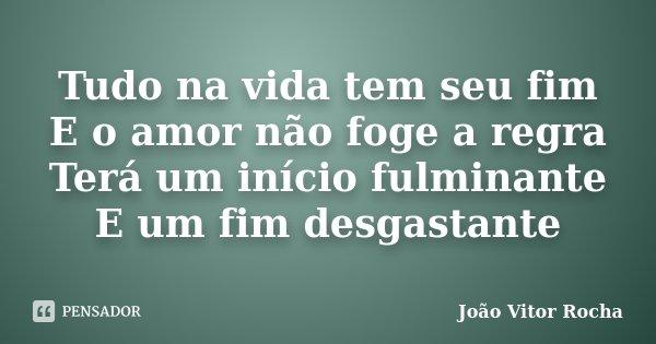 Tudo na vida tem seu fim E o amor não foge a regra Terá um início fulminante E um fim desgastante... Frase de João Vitor Rocha.