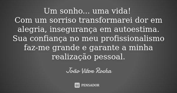 Um sonho... uma vida! Com um sorriso transformarei dor em alegria, insegurança em autoestima. Sua confiança no meu profissionalismo faz-me grande e garante a mi... Frase de João Vitor Rocha.