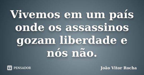 Vivemos em um país onde os assassinos gozam liberdade e nós não.... Frase de João Vitor Rocha.