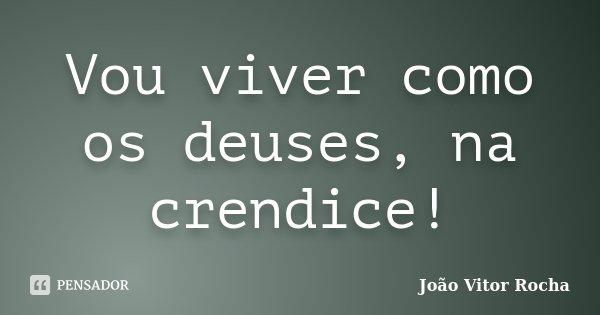 Vou viver como os deuses, na crendice!... Frase de João Vitor Rocha.
