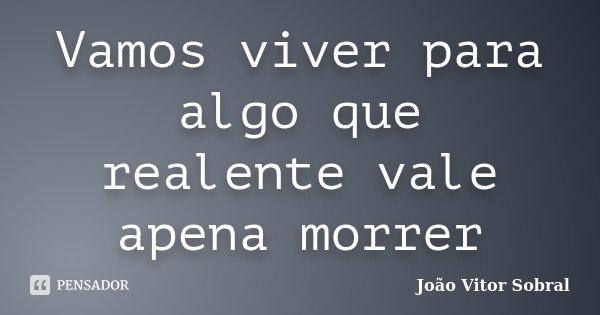 Vamos viver para algo que realente vale apena morrer... Frase de João Vitor Sobral.