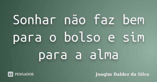 Sonhar não faz bem para o bolso e sim para a alma... Frase de Joaqim Baldez da Silva.
