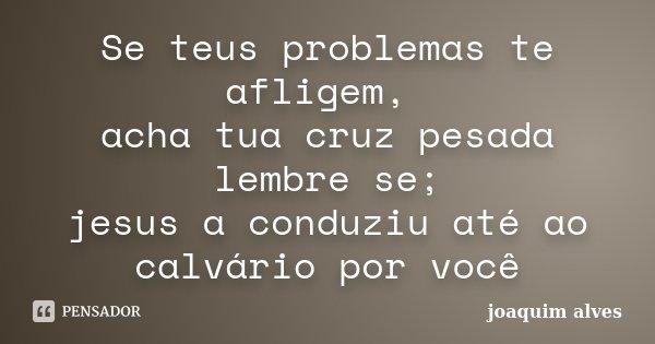 Se teus problemas te afligem, acha tua cruz pesada lembre se; jesus a conduziu até ao calvário por você... Frase de Joaquim Alves.