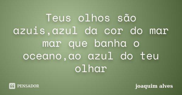 Teus olhos são azuis,azul da cor do mar mar que banha o oceano,ao azul do teu olhar... Frase de Joaquim Alves.