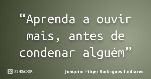 """""""Aprenda a ouvir mais, antes de condenar alguém""""... Frase de Joaquim Filipe Rodrigues Linhares."""