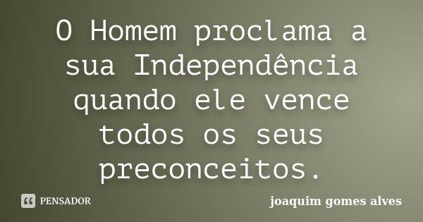 O Homem proclama a sua Independência quando ele vence todos os seus preconceitos.... Frase de Joaquim Gomes Alves.