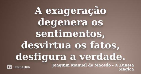 A exageração degenera os sentimentos, desvirtua os fatos, desfigura a verdade.... Frase de Joaquim Manuel de Macedo - A Luneta Mágica.