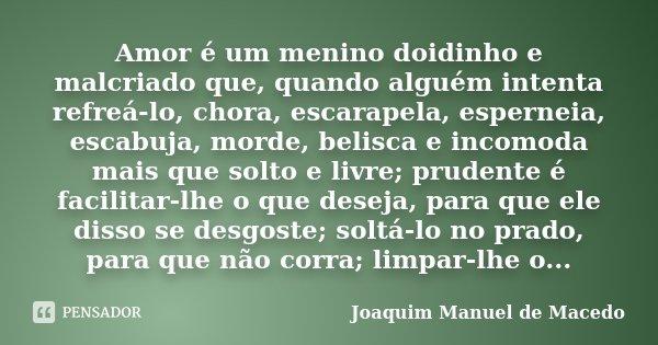 Amor é um menino doidinho e malcriado que, quando alguém intenta refreá-lo, chora, escarapela, esperneia, escabuja, morde, belisca e incomoda mais que solto e l... Frase de Joaquim Manuel de Macedo.