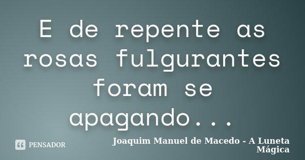 E de repente as rosas fulgurantes foram se apagando...... Frase de Joaquim Manuel de Macedo - A Luneta Mágica.