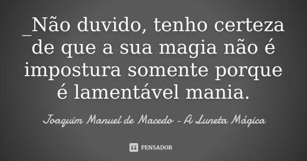 _Não duvido, tenho certeza de que a sua magia não é impostura somente porque é lamentável mania.... Frase de Joaquim Manuel de Macedo - A Luneta Mágica.