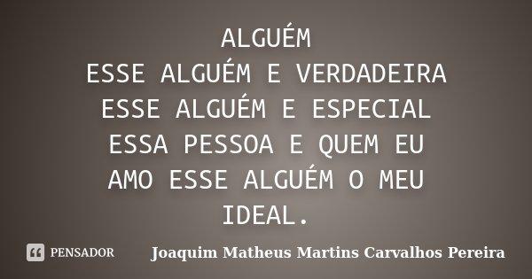 ALGUÉM ESSE ALGUÉM E VERDADEIRA ESSE ALGUÉM E ESPECIAL ESSA PESSOA E QUEM EU AMO ESSE ALGUÉM O MEU IDEAL.... Frase de Joaquim Matheus Martins Carvalhos Pereira.