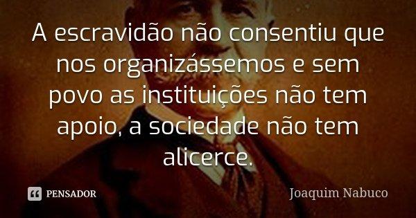 A escravidão não consentiu que nos organizássemos e sem povo as instituições não tem apoio, a sociedade não tem alicerce.... Frase de Joaquim Nabuco.