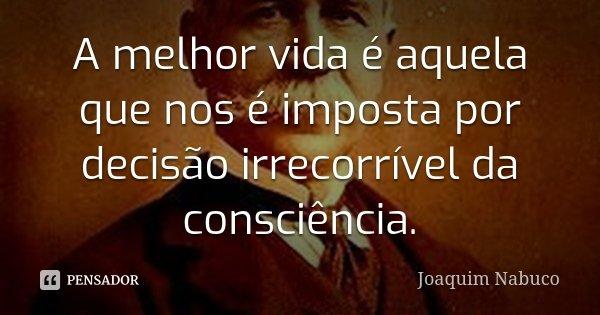 A melhor vida é aquela que nos é imposta por decisão irrecorrível da consciência.... Frase de Joaquim Nabuco.
