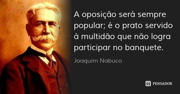 A oposição será sempre popular; é o prato servido à multidão que não logra participar no banquete.... Frase de Joaquim Nabuco.