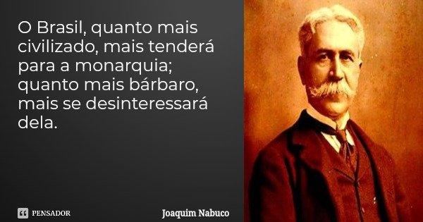 O Brasil, quanto mais civilizado, mais tenderá para a monarquia; quanto mais bárbaro, mais se desinteressará dela.... Frase de Joaquim Nabuco.