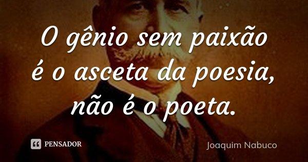 O gênio sem paixão é o asceta da poesia, não é o poeta.... Frase de Joaquim Nabuco.
