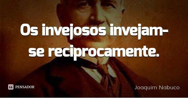 Os invejosos invejam-se reciprocamente.... Frase de Joaquim Nabuco.