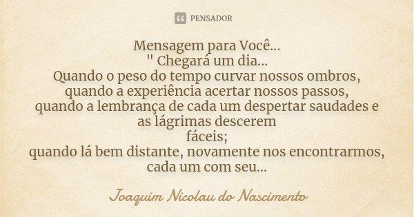 """Mensagem para Você... """" Chegará um dia... Quando o peso do tempo curvar nossos ombros, quando a experiência acertar nossos passos, quando a lembrança de ca... Frase de Joaquim Nicolau do Nascimento."""