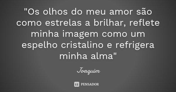 """""""Os olhos do meu amor são como estrelas a brilhar, reflete minha imagem como um espelho cristalino e refrigera minha alma""""... Frase de Joaquim."""