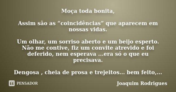 """Moça toda bonita, Assim são as """"coincidências"""" que aparecem em nossas vidas. Um olhar, um sorriso aberto e um beijo esperto. Não me contive, fiz um convite atre... Frase de Joaquim Rodrigues."""